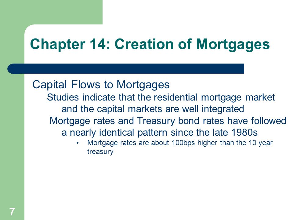 7 Capital Flows to Mortgages Studies indicate that the residential mortgage market and the capital markets are well integrated Mortgage rates and Treasury bond rates have followed a nearly identical pattern since the late 1980s Mortgage rates are about 100bps higher than the 10 year treasury Chapter 14: Creation of Mortgages