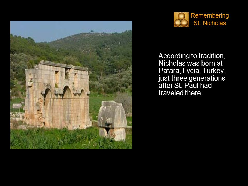 According to tradition, Nicholas was born at Patara, Lycia, Turkey, just three generations after St.