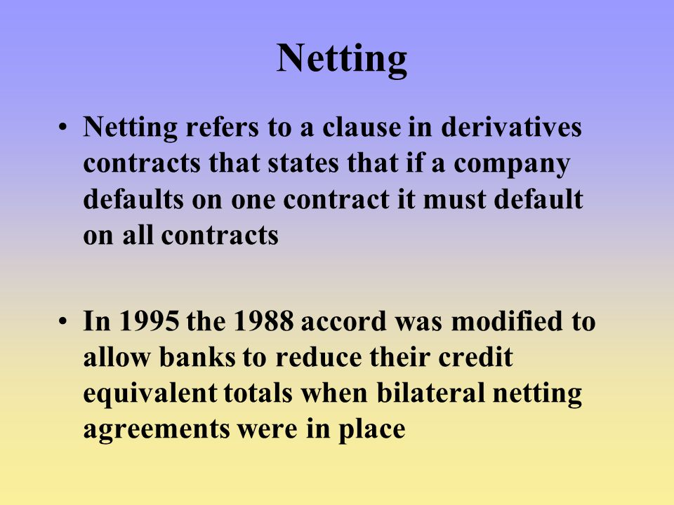 Netting Netting refers to a clause in derivatives contracts that states that if a company defaults on one contract it must default on all contracts In 1995 the 1988 accord was modified to allow banks to reduce their credit equivalent totals when bilateral netting agreements were in place