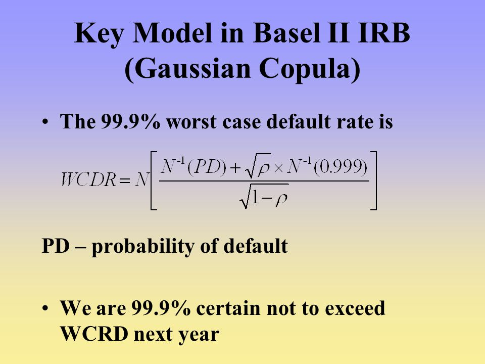 Key Model in Basel II IRB (Gaussian Copula) The 99.9% worst case default rate is PD – probability of default We are 99.9% certain not to exceed WCRD next year