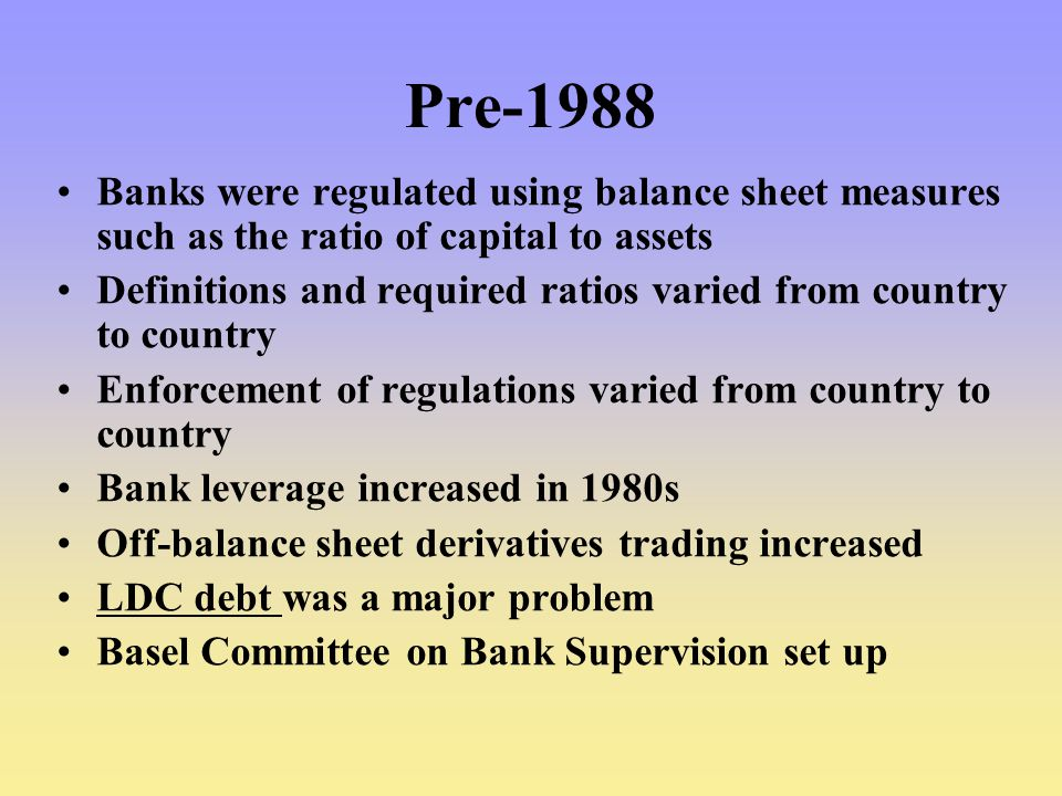 Pre-1988 Banks were regulated using balance sheet measures such as the ratio of capital to assets Definitions and required ratios varied from country to country Enforcement of regulations varied from country to country Bank leverage increased in 1980s Off-balance sheet derivatives trading increased LDC debt was a major problem Basel Committee on Bank Supervision set up