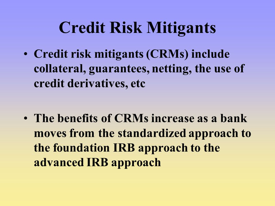 Credit Risk Mitigants Credit risk mitigants (CRMs) include collateral, guarantees, netting, the use of credit derivatives, etc The benefits of CRMs increase as a bank moves from the standardized approach to the foundation IRB approach to the advanced IRB approach