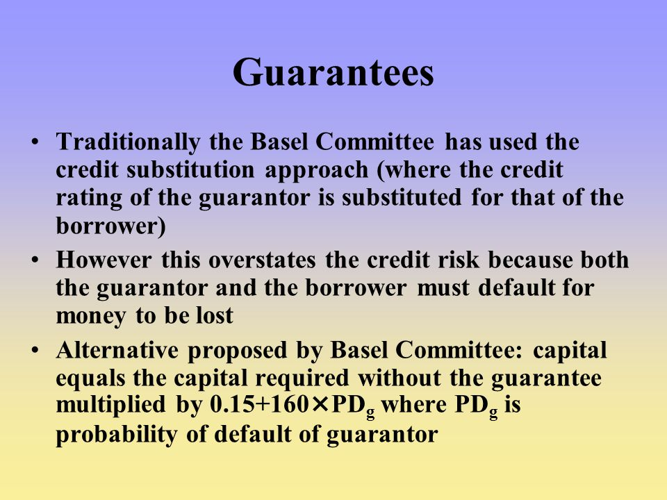 Guarantees Traditionally the Basel Committee has used the credit substitution approach (where the credit rating of the guarantor is substituted for that of the borrower) However this overstates the credit risk because both the guarantor and the borrower must default for money to be lost Alternative proposed by Basel Committee: capital equals the capital required without the guarantee multiplied by 0.15+160×PD g where PD g is probability of default of guarantor