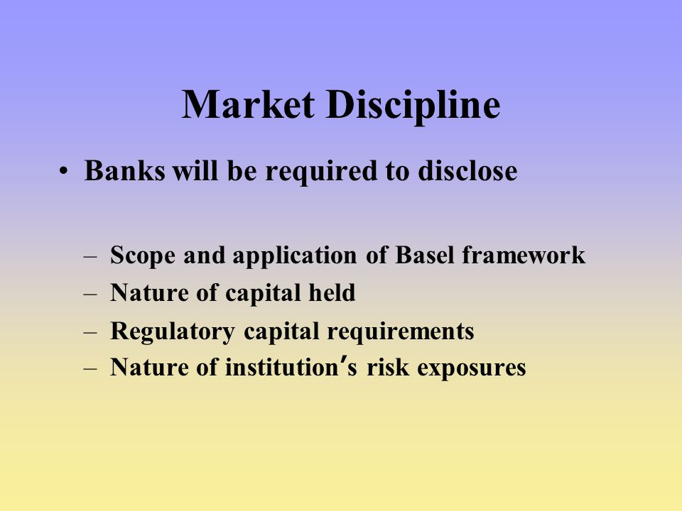 Market Discipline Banks will be required to disclose –Scope and application of Basel framework –Nature of capital held –Regulatory capital requirements –Nature of institution's risk exposures
