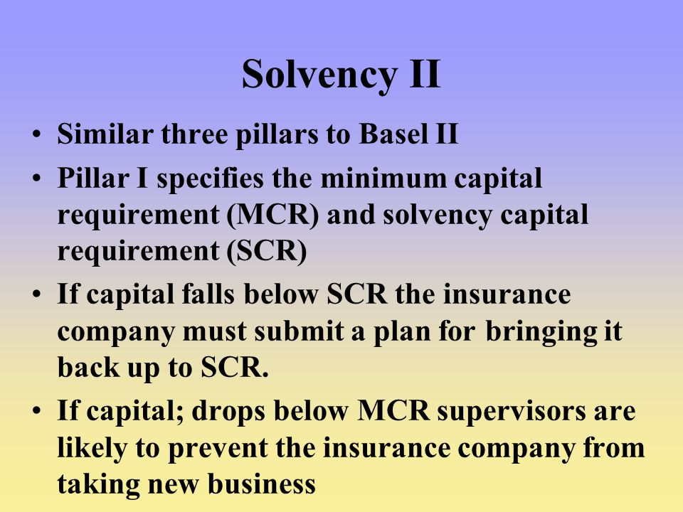 Solvency II Similar three pillars to Basel II Pillar I specifies the minimum capital requirement (MCR) and solvency capital requirement (SCR) If capital falls below SCR the insurance company must submit a plan for bringing it back up to SCR.