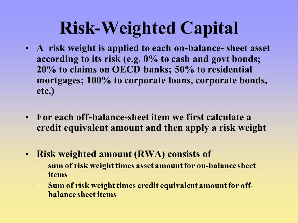 Risk-Weighted Capital A risk weight is applied to each on-balance- sheet asset according to its risk (e.g.