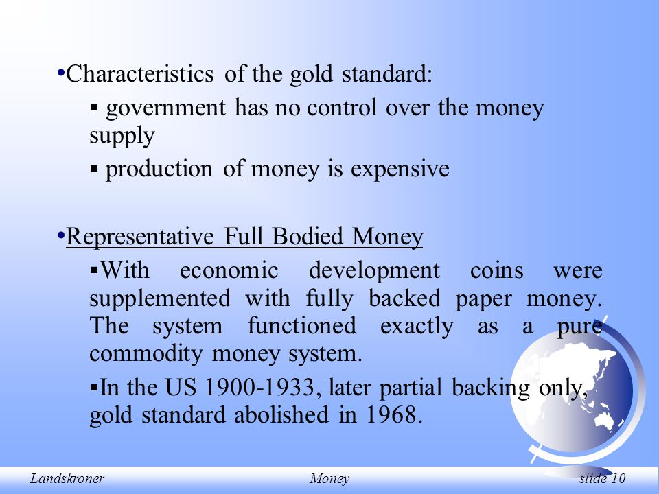 LandskronerMoney slide 10 Characteristics of the gold standard:  government has no control over the money supply  production of money is expensive Representative Full Bodied Money  With economic development coins were supplemented with fully backed paper money.