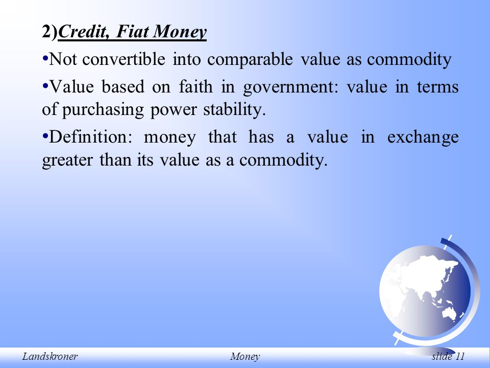 LandskronerMoney slide 11 2)Credit, Fiat Money Not convertible into comparable value as commodity Value based on faith in government: value in terms o