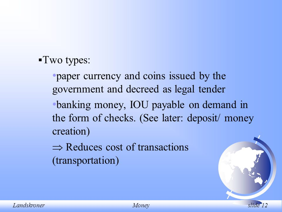 LandskronerMoney slide 12  Two types: paper currency and coins issued by the government and decreed as legal tender banking money, IOU payable on dem