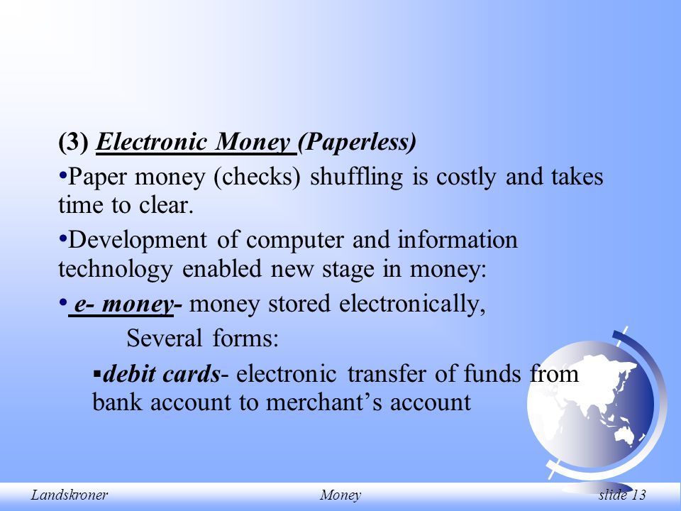 LandskronerMoney slide 13 (3) Electronic Money (Paperless) Paper money (checks) shuffling is costly and takes time to clear. Development of computer a