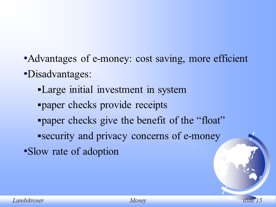 LandskronerMoney slide 15 Advantages of e-money: cost saving, more efficient Disadvantages:  Large initial investment in system  paper checks provide receipts  paper checks give the benefit of the float  security and privacy concerns of e-money Slow rate of adoption