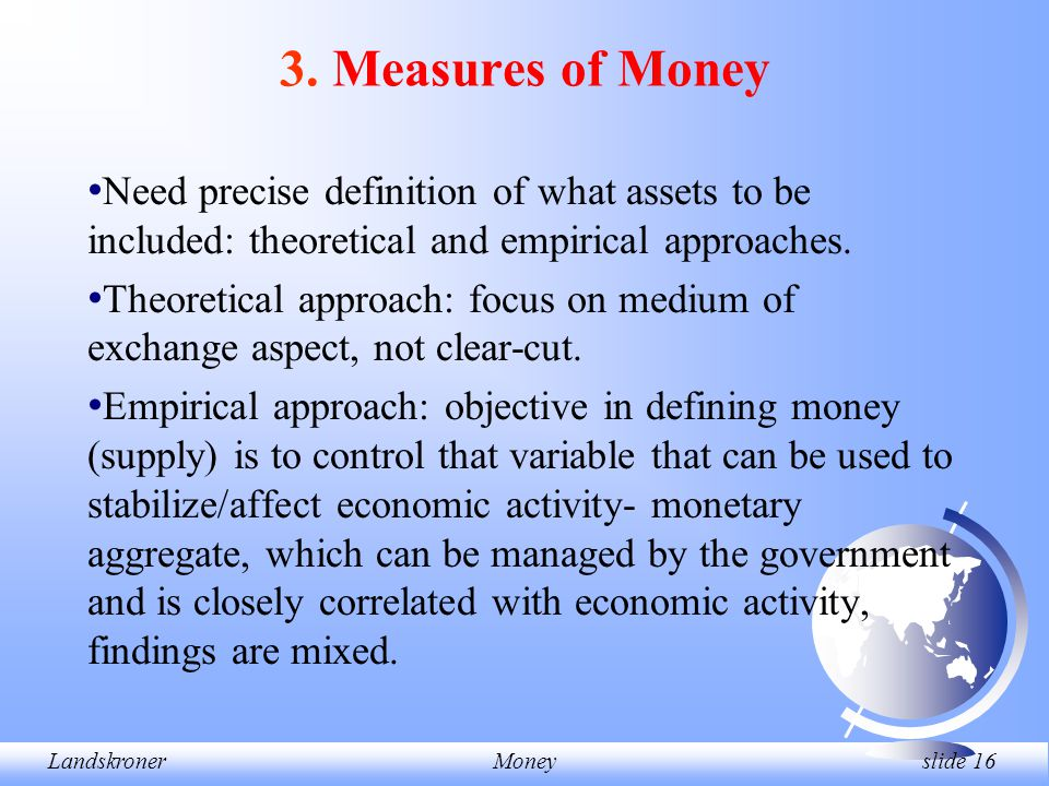 LandskronerMoney slide 16 3. Measures of Money Need precise definition of what assets to be included: theoretical and empirical approaches. Theoretica