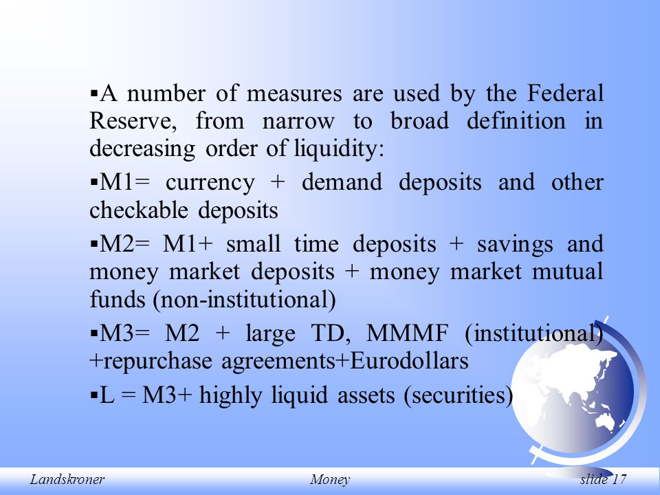 LandskronerMoney slide 17  A number of measures are used by the Federal Reserve, from narrow to broad definition in decreasing order of liquidity: 
