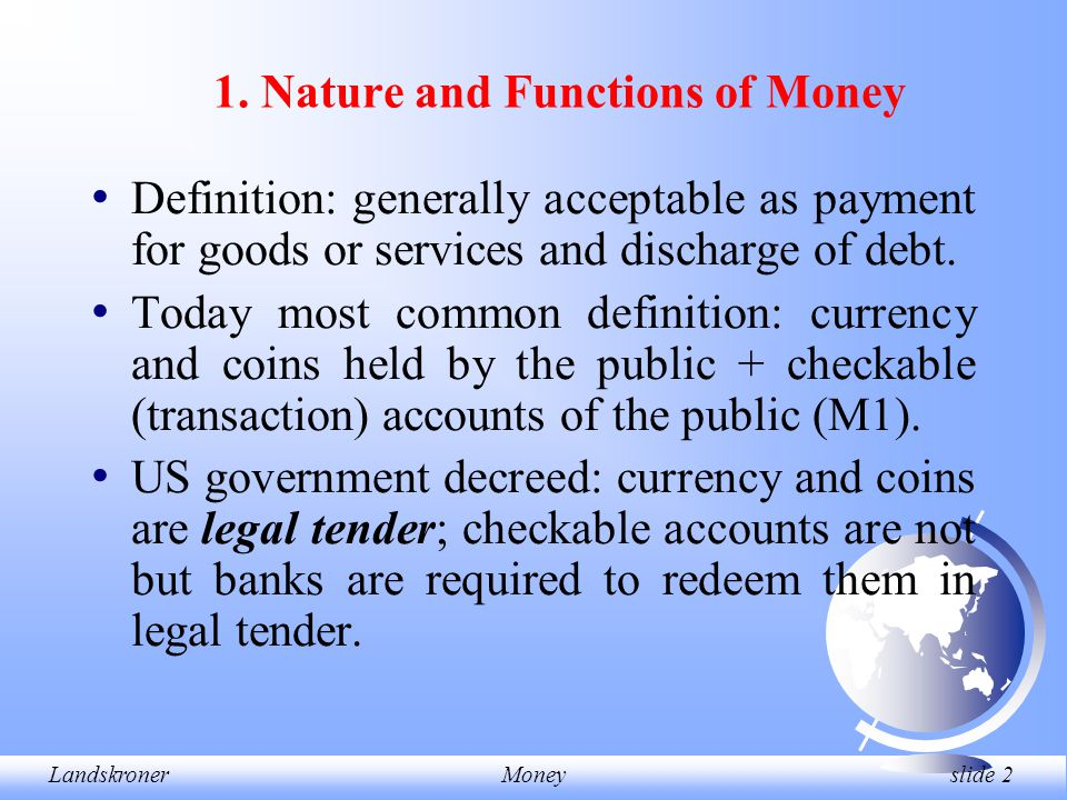 LandskronerMoney slide 2 1. Nature and Functions of Money Definition: generally acceptable as payment for goods or services and discharge of debt. Tod