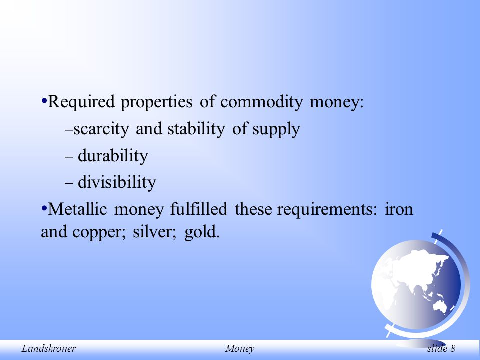 LandskronerMoney slide 8 Required properties of commodity money:  scarcity and stability of supply  durability  divisibility Metallic money fulfill