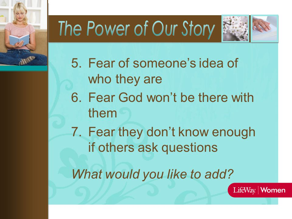 5.Fear of someone's idea of who they are 6.Fear God won't be there with them 7.Fear they don't know enough if others ask questions What would you like to add