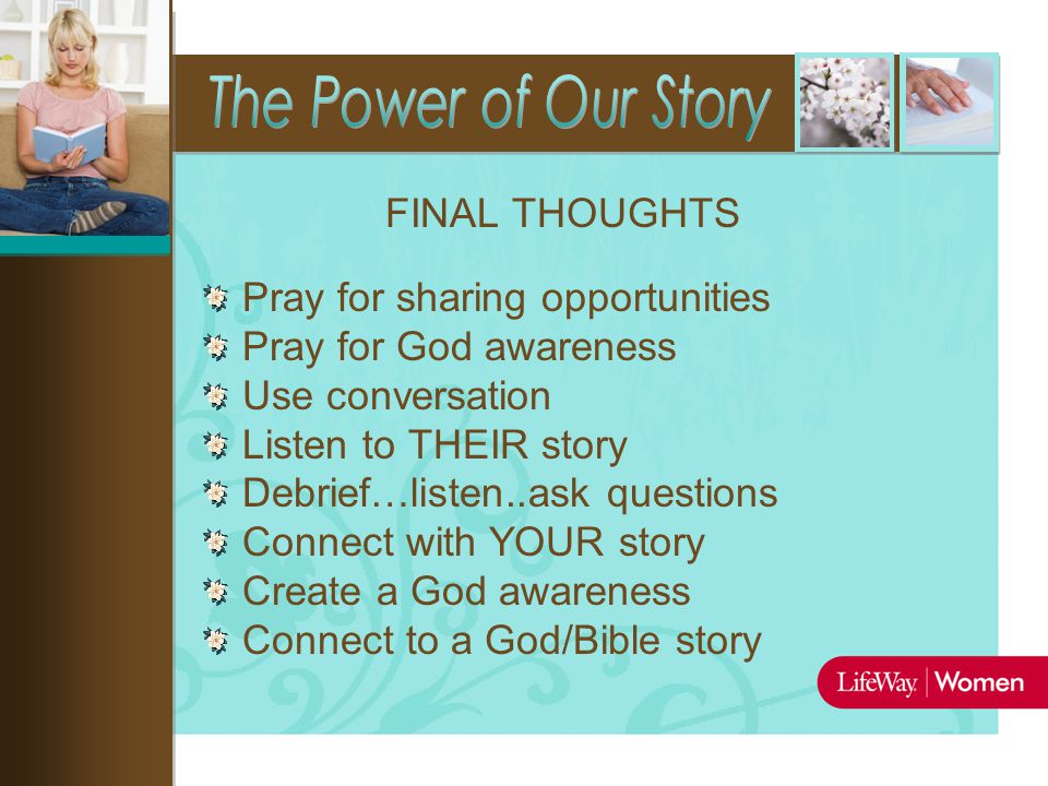 FINAL THOUGHTS Pray for sharing opportunities Pray for God awareness Use conversation Listen to THEIR story Debrief…listen..ask questions Connect with YOUR story Create a God awareness Connect to a God/Bible story