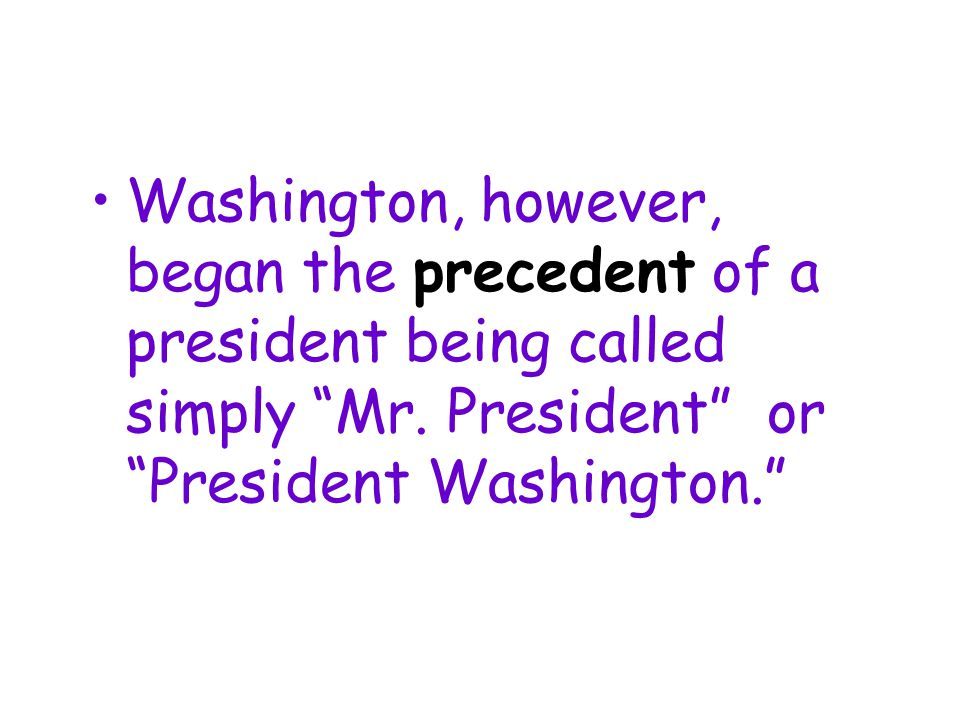 Washington, however, began the precedent of a president being called simply Mr.