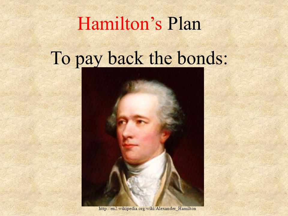 Hamilton's Plan To pay back the bonds: http://en2.wikipedia.org/wiki/Alexander_Hamilton