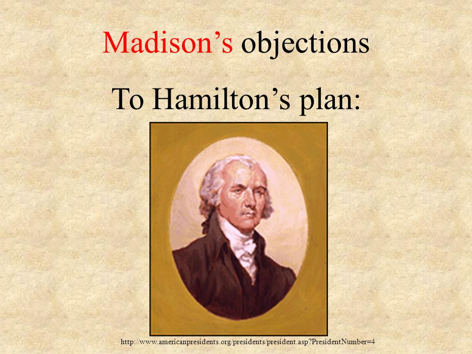 Madison's objections To Hamilton's plan: http://www.americanpresidents.org/presidents/president.asp?PresidentNumber=4