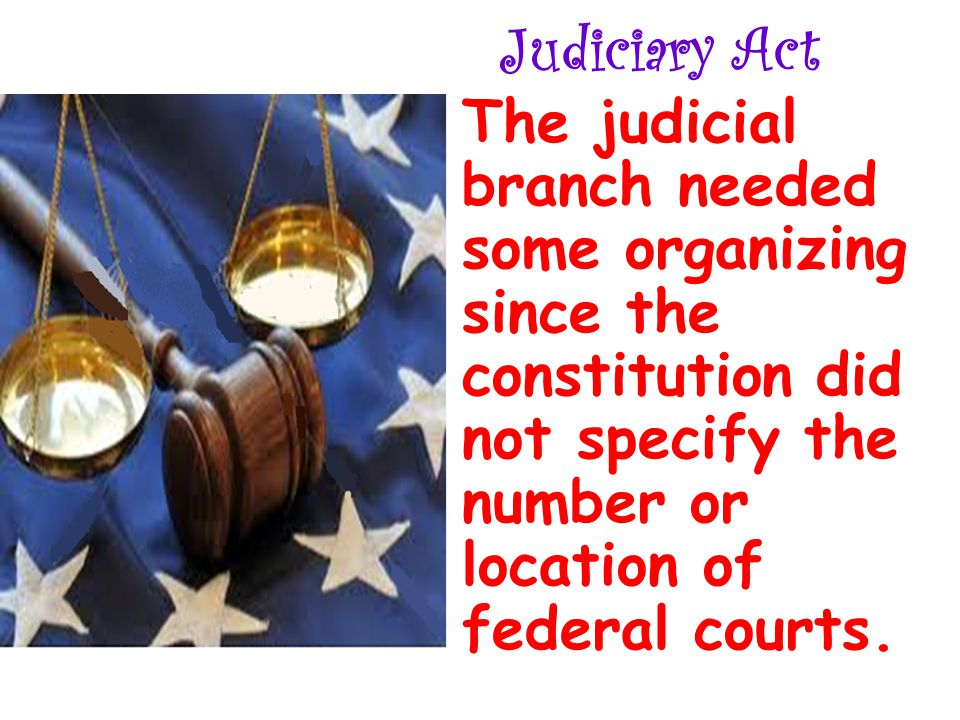 Judiciary Act The judicial branch needed some organizing since the constitution did not specify the number or location of federal courts.