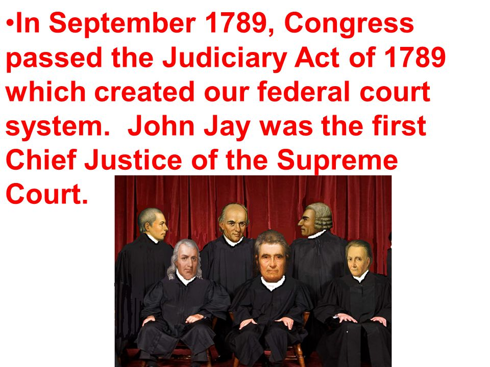 In September 1789, Congress passed the Judiciary Act of 1789 which created our federal court system.
