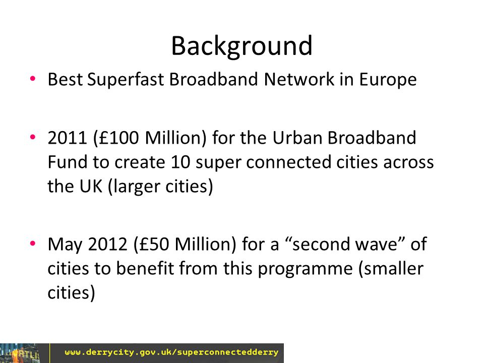 Background Best Superfast Broadband Network in Europe 2011 (£100 Million) for the Urban Broadband Fund to create 10 super connected cities across the UK (larger cities) May 2012 (£50 Million) for a second wave of cities to benefit from this programme (smaller cities)