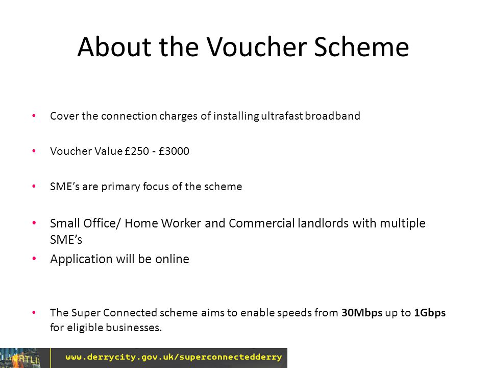 About the Voucher Scheme Cover the connection charges of installing ultrafast broadband Voucher Value £250 - £3000 SME's are primary focus of the scheme Small Office/ Home Worker and Commercial landlords with multiple SME's Application will be online The Super Connected scheme aims to enable speeds from 30Mbps up to 1Gbps for eligible businesses.