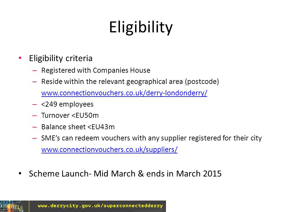 Eligibility Eligibility criteria – Registered with Companies House – Reside within the relevant geographical area (postcode) www.connectionvouchers.co.uk/derry-londonderry/ – <249 employees – Turnover <EU50m – Balance sheet <EU43m – SME's can redeem vouchers with any supplier registered for their city www.connectionvouchers.co.uk/suppliers/ Scheme Launch- Mid March & ends in March 2015