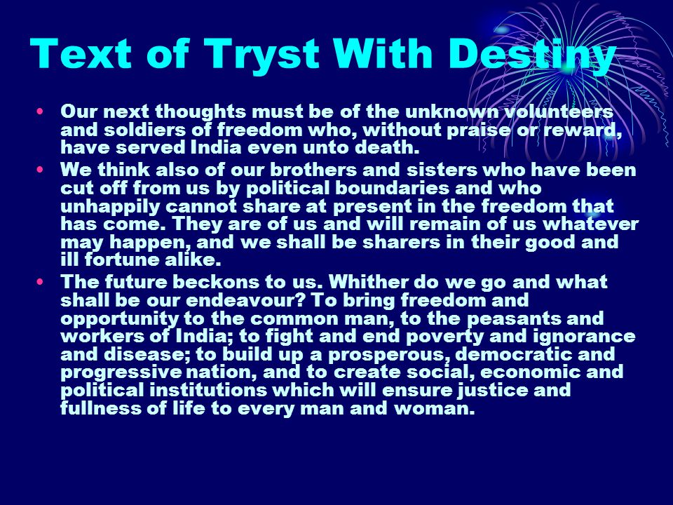 Text of Tryst With Destiny Our next thoughts must be of the unknown volunteers and soldiers of freedom who, without praise or reward, have served Indi