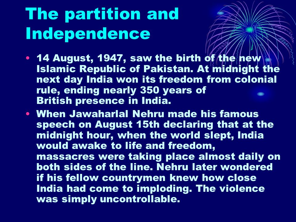 The partition and Independence 14 August, 1947, saw the birth of the new Islamic Republic of Pakistan. At midnight the next day India won its freedom