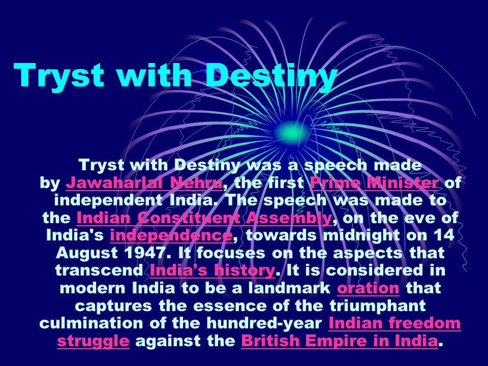 Tryst with Destiny Tryst with Destiny was a speech made by Jawaharlal Nehru, the first Prime Minister of independent India. The speech was made to the