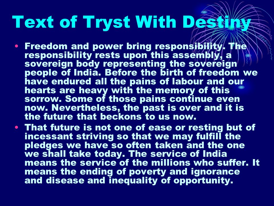 Text of Tryst With Destiny Freedom and power bring responsibility. The responsibility rests upon this assembly, a sovereign body representing the sove