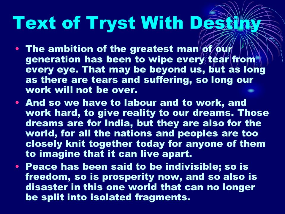 Text of Tryst With Destiny The ambition of the greatest man of our generation has been to wipe every tear from every eye. That may be beyond us, but a