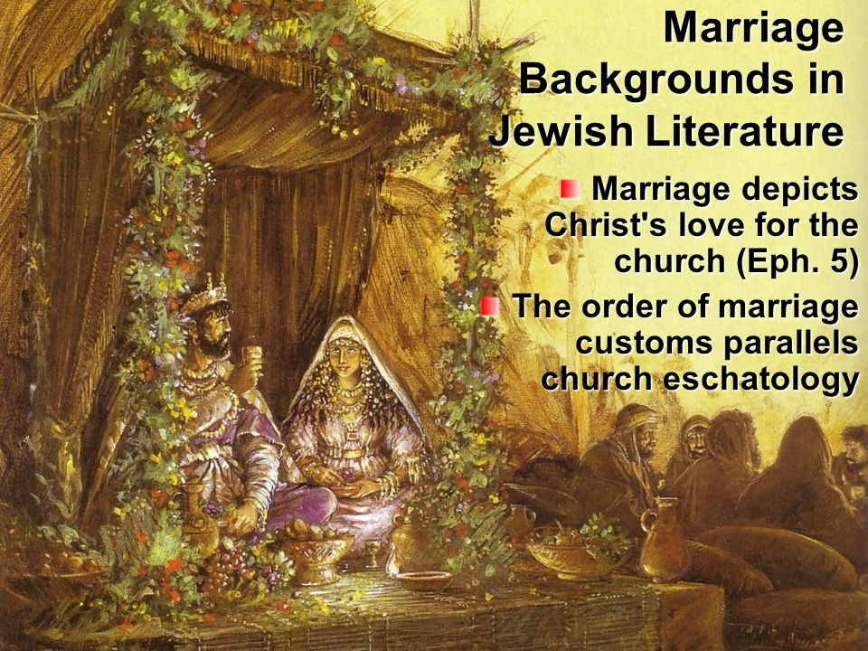 Marriage Backgrounds in Jewish Literature Marriage depicts Christ s love for the church (Eph.