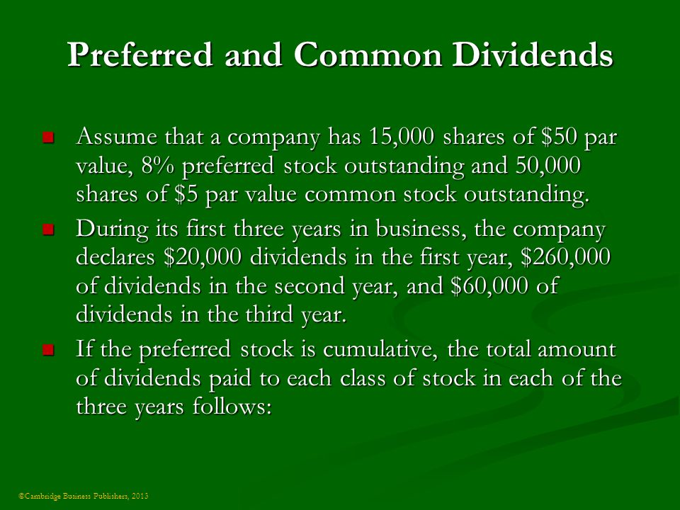 ©Cambridge Business Publishers, 2013 Preferred and Common Dividends Assume that a company has 15,000 shares of $50 par value, 8% preferred stock outstanding and 50,000 shares of $5 par value common stock outstanding.