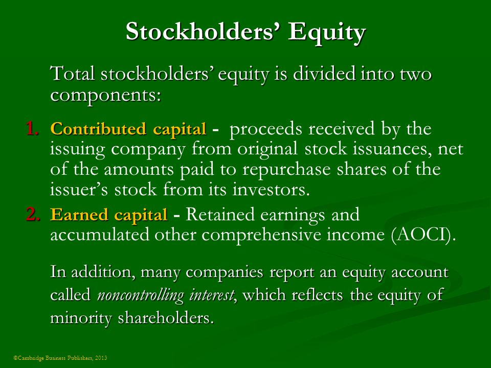 ©Cambridge Business Publishers, 2013 Stockholders' Equity Total stockholders' equity is divided into two components: 1.