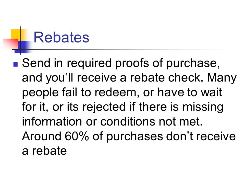 Rebates Send in required proofs of purchase, and you'll receive a rebate check.