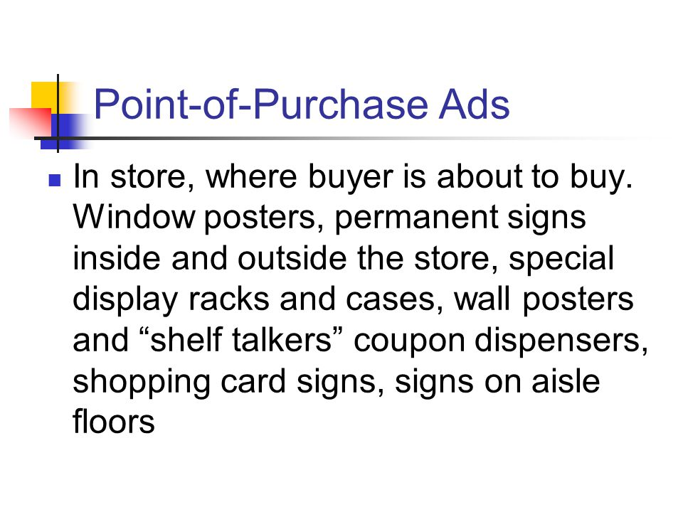 Point-of-Purchase Ads In store, where buyer is about to buy.