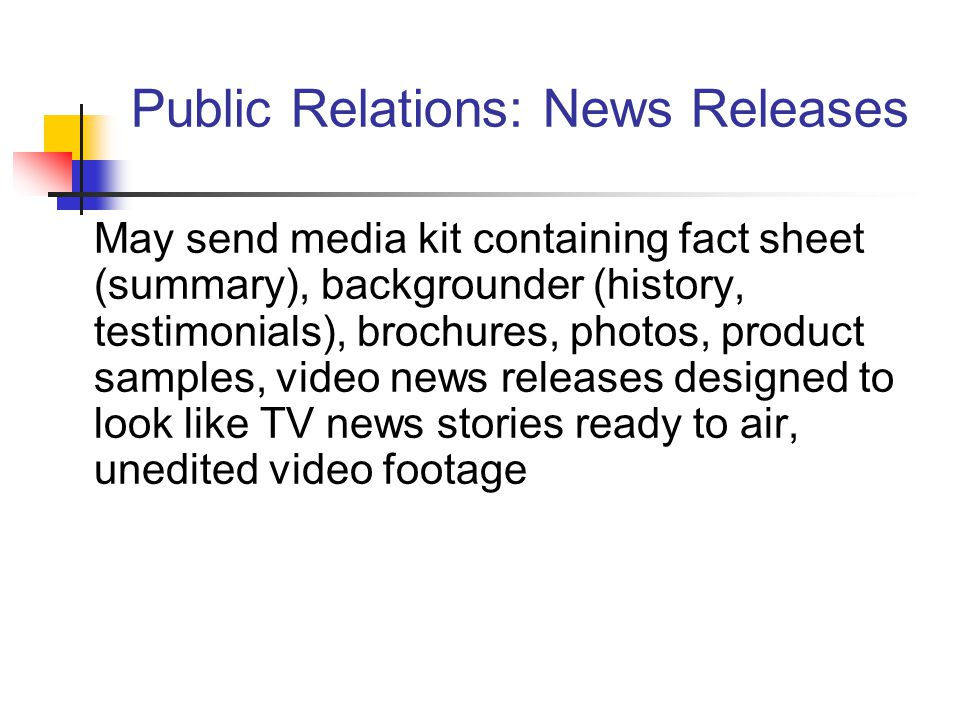 Public Relations: News Releases May send media kit containing fact sheet (summary), backgrounder (history, testimonials), brochures, photos, product samples, video news releases designed to look like TV news stories ready to air, unedited video footage