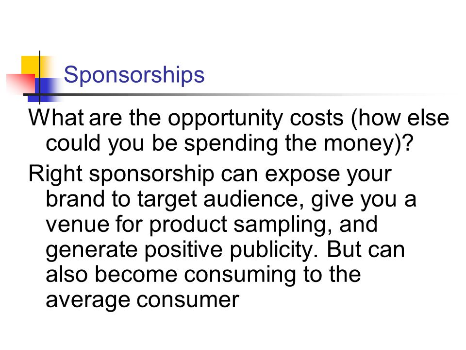 Sponsorships What are the opportunity costs (how else could you be spending the money).