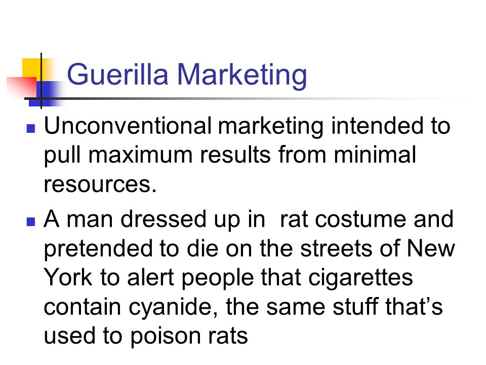 Guerilla Marketing Unconventional marketing intended to pull maximum results from minimal resources.
