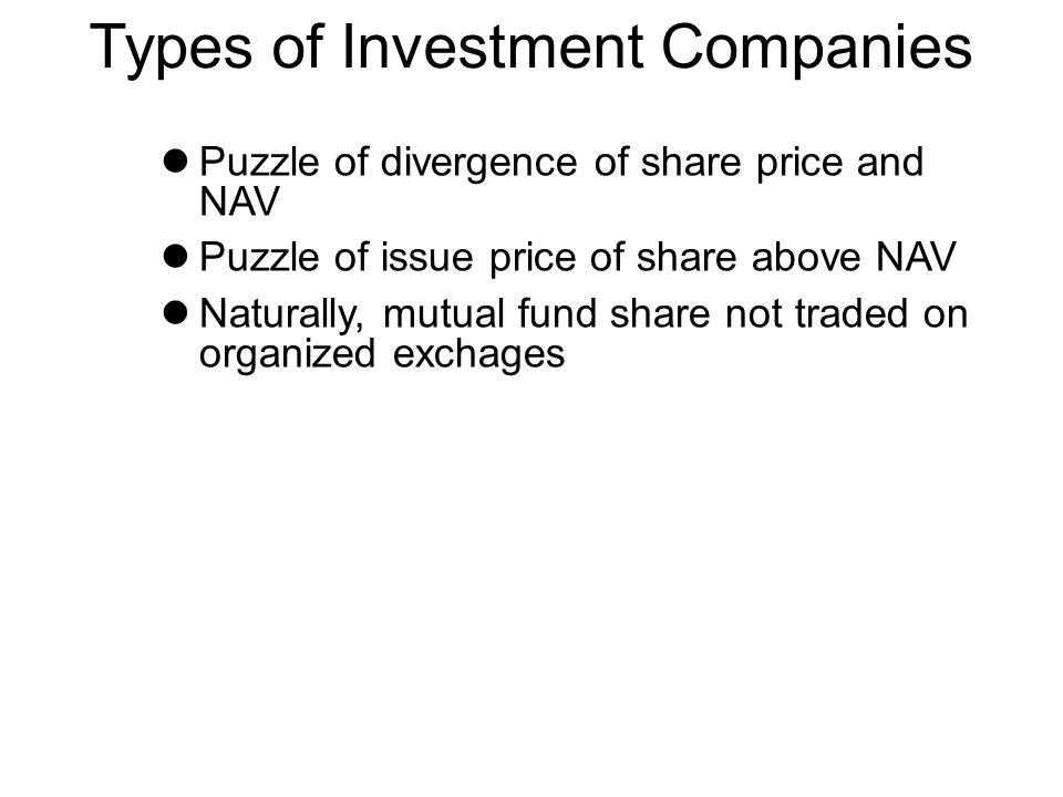 Types of Investment Companies Puzzle of divergence of share price and NAV Puzzle of issue price of share above NAV Naturally, mutual fund share not traded on organized exchages