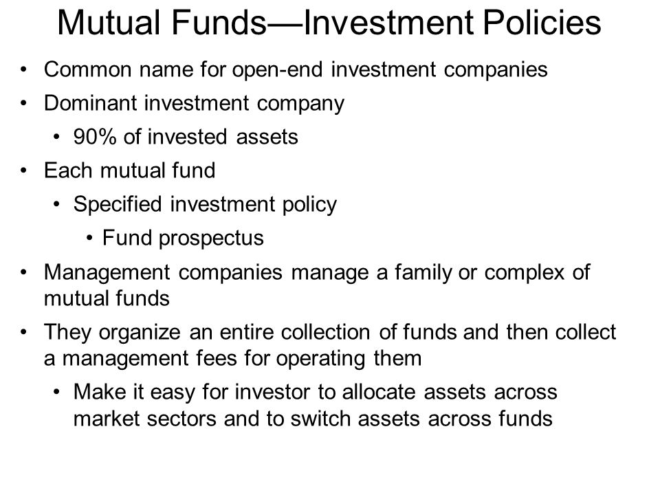 Mutual Funds—Investment Policies Common name for open-end investment companies Dominant investment company 90% of invested assets Each mutual fund Specified investment policy Fund prospectus Management companies manage a family or complex of mutual funds They organize an entire collection of funds and then collect a management fees for operating them Make it easy for investor to allocate assets across market sectors and to switch assets across funds