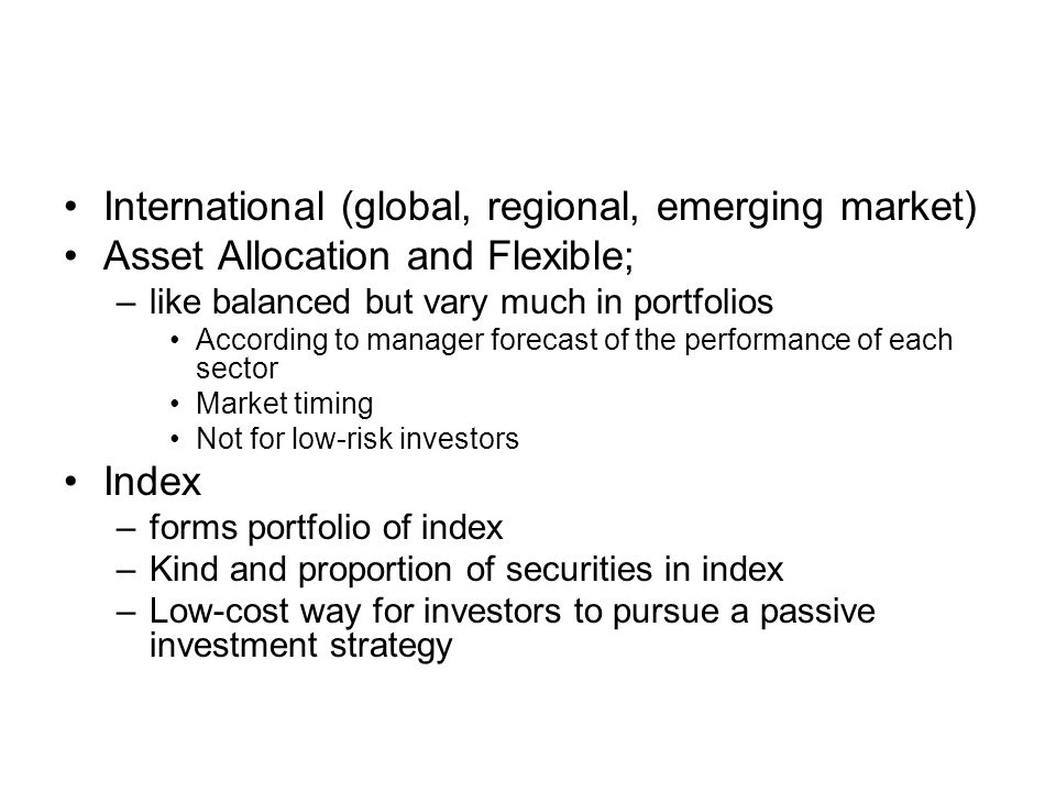 International (global, regional, emerging market) Asset Allocation and Flexible; –like balanced but vary much in portfolios According to manager forecast of the performance of each sector Market timing Not for low-risk investors Index –forms portfolio of index –Kind and proportion of securities in index –Low-cost way for investors to pursue a passive investment strategy
