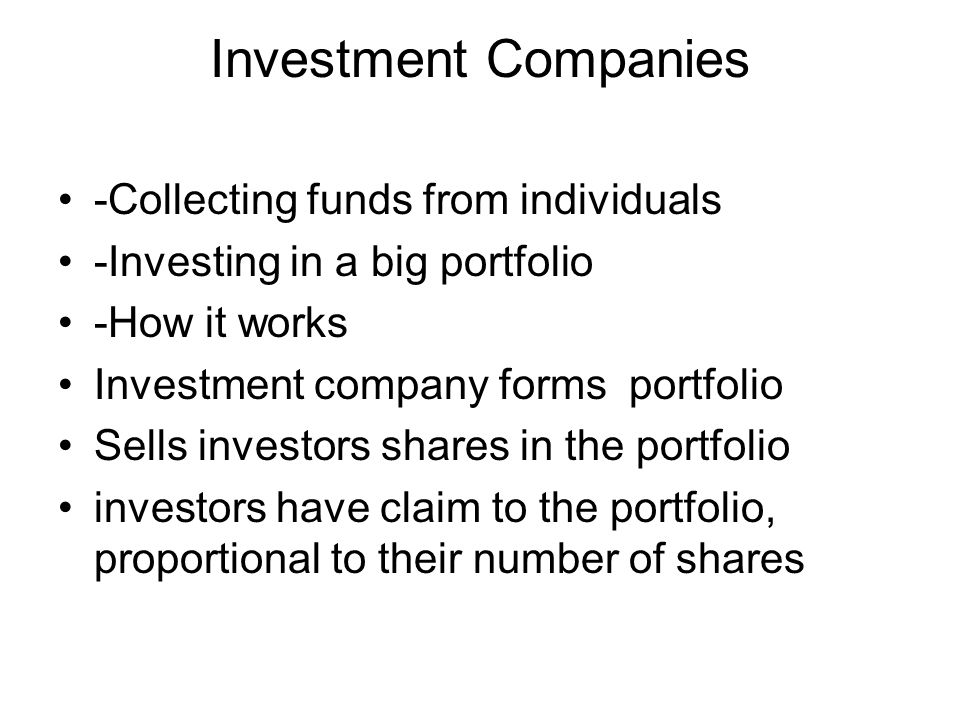 Investment Companies -Collecting funds from individuals -Investing in a big portfolio -How it works Investment company forms portfolio Sells investors shares in the portfolio investors have claim to the portfolio, proportional to their number of shares