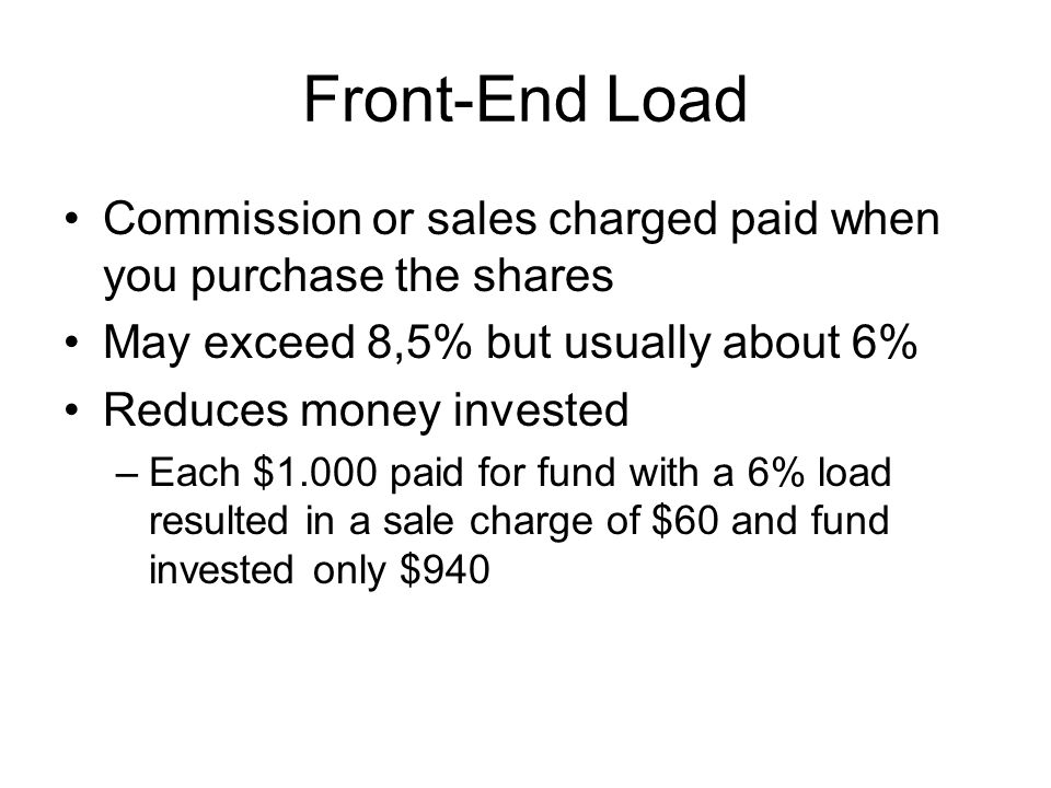 Front-End Load Commission or sales charged paid when you purchase the shares May exceed 8,5% but usually about 6% Reduces money invested –Each $1.000 paid for fund with a 6% load resulted in a sale charge of $60 and fund invested only $940