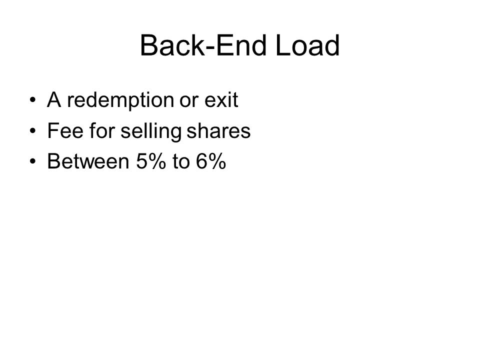 Back-End Load A redemption or exit Fee for selling shares Between 5% to 6%