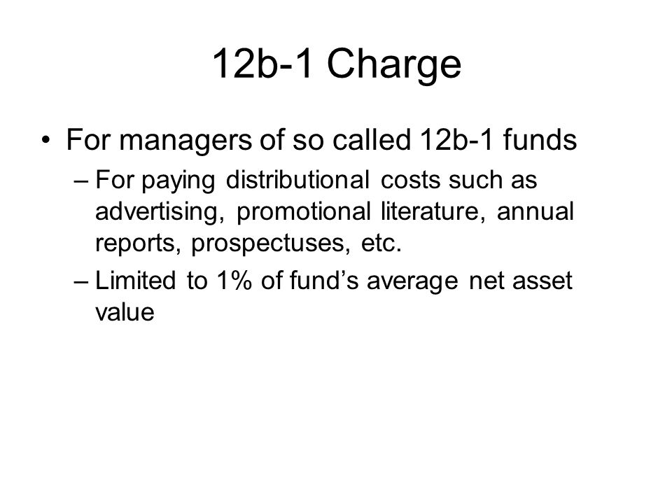 12b-1 Charge For managers of so called 12b-1 funds –For paying distributional costs such as advertising, promotional literature, annual reports, prosp