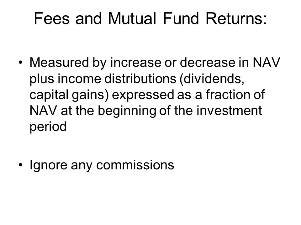 Fees and Mutual Fund Returns: Measured by increase or decrease in NAV plus income distributions (dividends, capital gains) expressed as a fraction of NAV at the beginning of the investment period Ignore any commissions